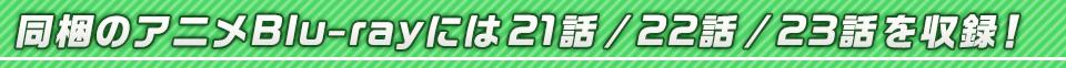■同梱のアニメBlu-rayには21話 / 22話 / 23話を収録!