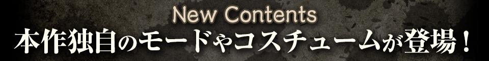 ■New Contents 本作独自のモードやコスチュームが登場!