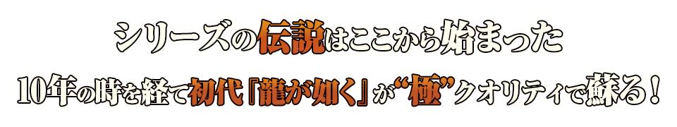 """■シリーズの伝説はここから始まった 10年の時を経て初代『龍が如く』が""""極""""クオリティで蘇る!"""