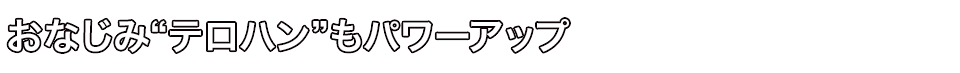 """■おなじみ""""テロハン""""もパワーアップ"""