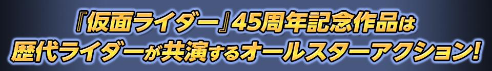 ■『仮面ライダー』45周年記念作品は 歴代ライダーが共演するオールスターアクション!