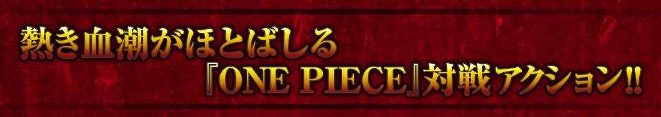 ■熱き血潮がほとばしる 『ONE PIECE』対戦アクション!!