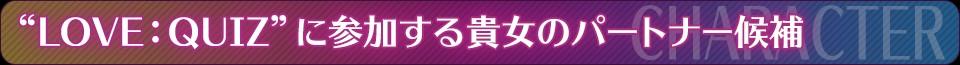 """■CHARACTER——""""LOVE:QUIZ""""に参加する貴女のパートナー候補"""