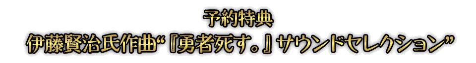 """■予約特典 伊藤賢治氏作曲""""『勇者死す。』サウンドセレクション"""""""
