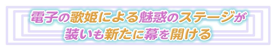 ■電子の歌姫による魅惑のステージが 装いも新たに幕を開ける