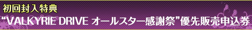 """■初回封入特典""""VALKYRIE DRIVE オールスター感謝祭""""優先販売申込券"""
