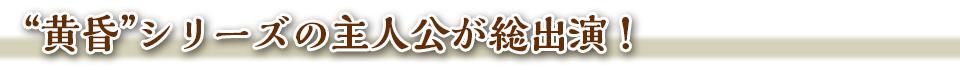 """■""""黄昏""""シリーズの主人公が総出演!"""