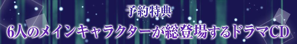 ■予約特典 6人のメインキャラクターが総登場するドラマCD