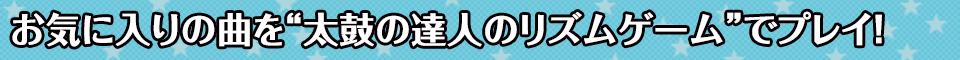 """■お気に入りの曲を""""太鼓の達人のリズムゲーム""""でプレイ!"""