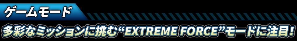 """■ゲームモード:多彩なミッションに挑む""""EXTREME FORCE""""モードに注目!"""