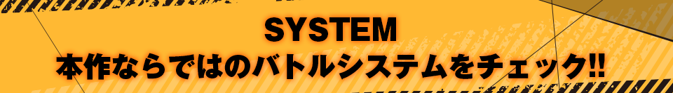 ■SYSTEM 本作ならではのバトルシステムをチェック!!