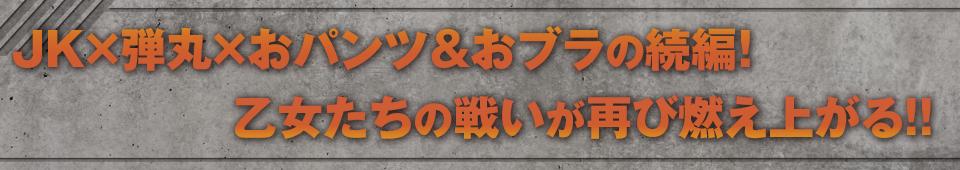■JK×弾丸×おパンツ&おブラの続編! 乙女たちの戦いが再び燃え上がる!!