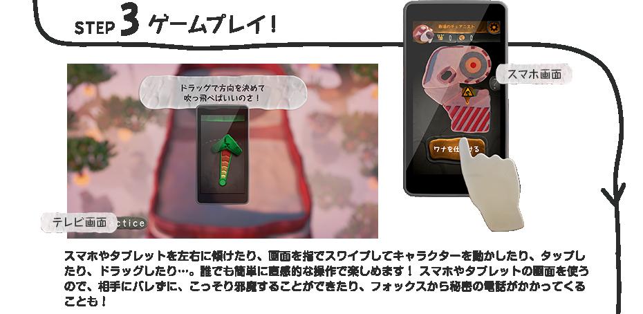 STEP 3 ゲームプレイ! スマホやタブレットを左右に傾けたり、画面を指でスワイプしてキャラクターを動かしたり、タップしたり、ドラッグしたり…。誰でも簡単に直感的な操作で楽しめます! スマホやタブレットの画面を使うので、相手にバレずに、こっそり邪魔することができたり、フォックスから秘密の電話がかかってくることも!