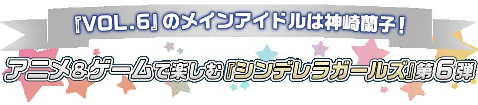 ■『VOL.6』のメインアイドルは神崎蘭子! アニメ&ゲームで楽しむ『シンデレラガールズ』第6弾