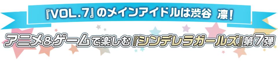 ■『VOL.7』のメインアイドルは渋谷 凛! アニメ&ゲームで楽しむ『シンデレラガールズ』第7弾