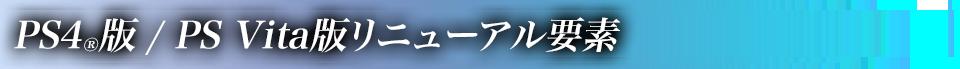 ■PS4®版 / PS Vita版リニューアル要素
