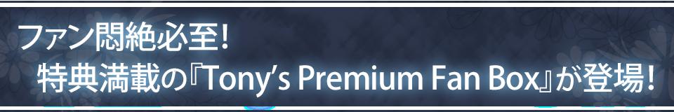 ■ファン悶絶必至! 特典満載の『Tony's Premium Fan Box』が登場!