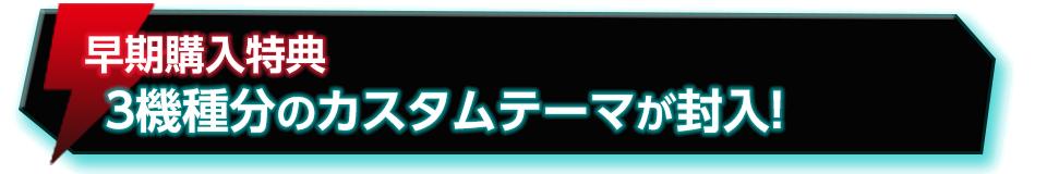 ■早期購入特典 3機種ぶんのカスタムテーマが封入!