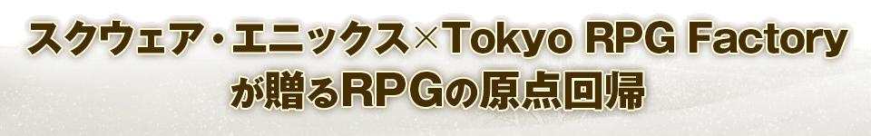 ■スクウェア・エニックス × Tokyo RPG Factoryが贈る RPGの原点回帰