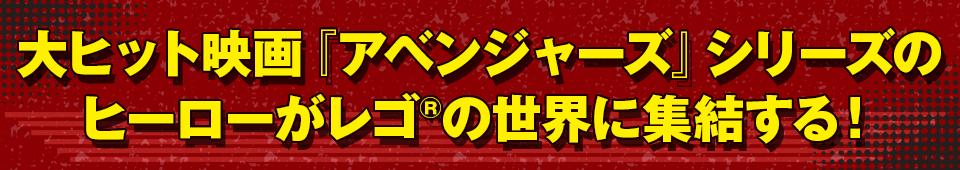 ■大ヒット映画『アベンジャーズ』シリーズの ヒーローがレゴ®の世界に集結する!