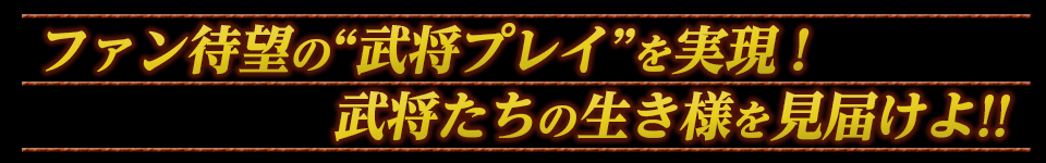 """■ファン待望の""""武将プレイ""""を実現! 武将たちの生き様を見届けよ!!"""