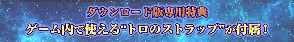"""■ダウンロード版専用特典 ゲーム内で使える""""トロのストラップ""""が付属!"""