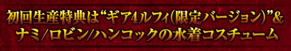 """■初回生産特典は""""ギア4ルフィ(限定バージョン)""""& ナミ / ロビン / ハンコックの水着コスチューム"""