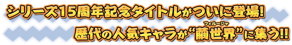 """■シリーズ15周年記念タイトルがついに登場! 歴代の人気キャラが""""繭世界""""に集う!!"""
