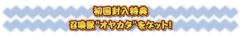 """■初回封入特典 召喚獣""""オヤカタ""""をゲット!"""