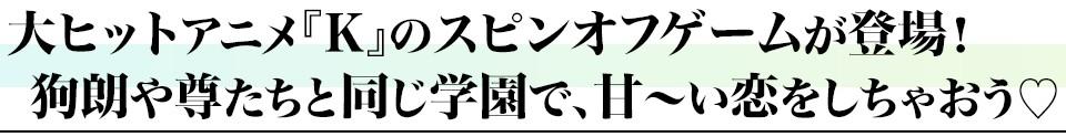 大ヒットアニメ『K』のスピンオフゲームが登場! 狗朗や尊たちと同じ学園で、甘~い恋をしちゃおう