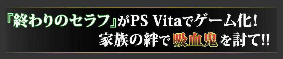 ■『終わりのセラフ』がPS Vitaでゲーム化! 家族の絆で吸血鬼を討て!!