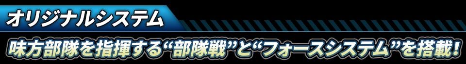 """■オリジナルシステム:味方部隊を指揮する""""部隊戦""""と""""フォースシステム""""を搭載!"""